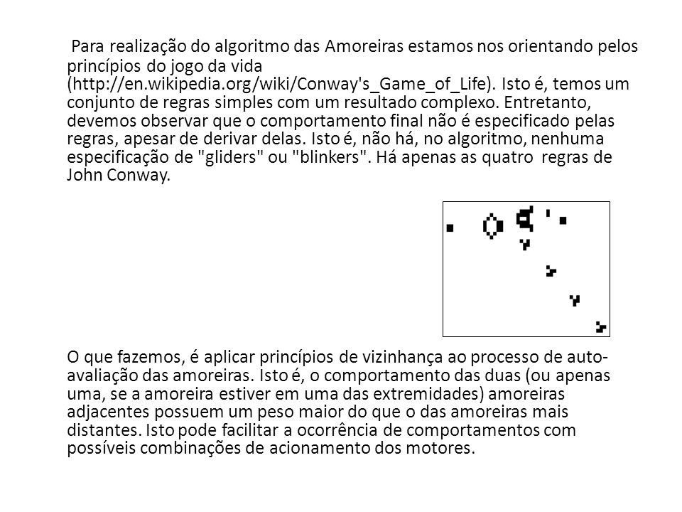 Para realização do algoritmo das Amoreiras estamos nos orientando pelos princípios do jogo da vida (http://en.wikipedia.org/wiki/Conway s_Game_of_Life). Isto é, temos um conjunto de regras simples com um resultado complexo. Entretanto, devemos observar que o comportamento final não é especificado pelas regras, apesar de derivar delas. Isto é, não há, no algoritmo, nenhuma especificação de gliders ou blinkers . Há apenas as quatro regras de John Conway.