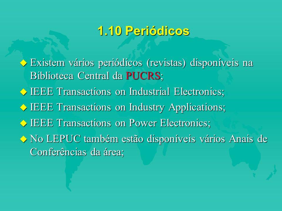 1.10 Periódicos Existem vários periódicos (revistas) disponíveis na Biblioteca Central da PUCRS; IEEE Transactions on Industrial Electronics;