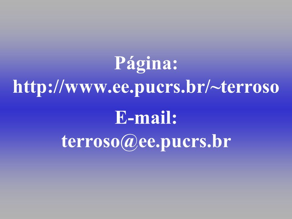 Página: http://www.ee.pucrs.br/~terroso E-mail: terroso@ee.pucrs.br