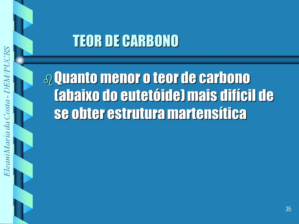 TEOR DE CARBONO Quanto menor o teor de carbono (abaixo do eutetóide) mais difícil de se obter estrutura martensítica.