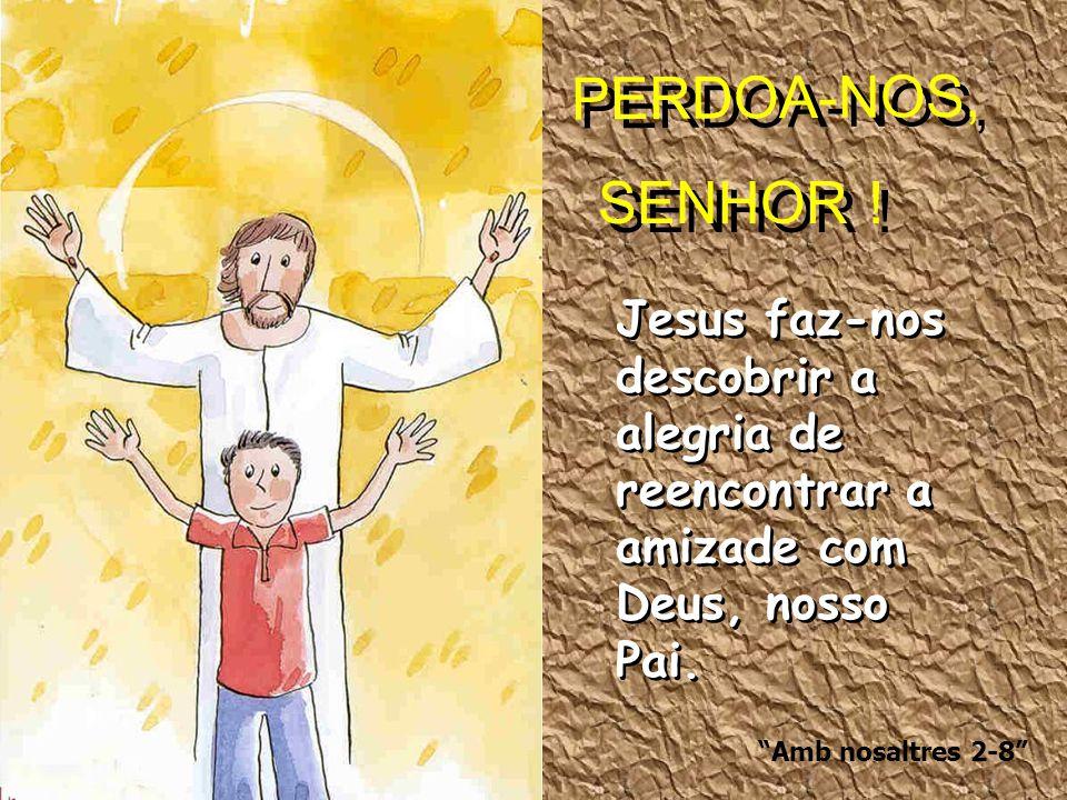 PERDOA-NOS, SENHOR ! Jesus faz-nos descobrir a alegria de reencontrar a amizade com Deus, nosso Pai.