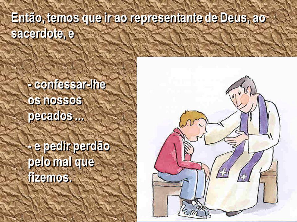 Então, temos que ir ao representante de Deus, ao sacerdote, e