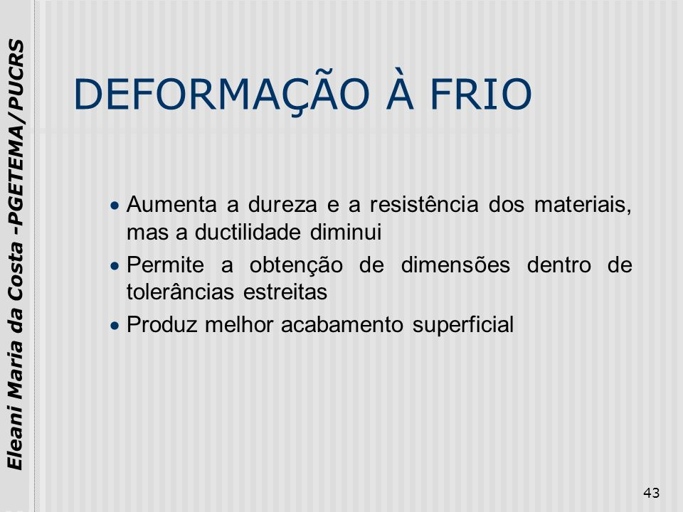 DEFORMAÇÃO À FRIOAumenta a dureza e a resistência dos materiais, mas a ductilidade diminui.