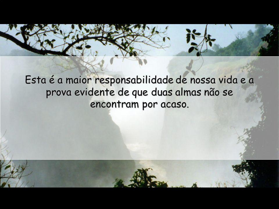 Esta é a maior responsabilidade de nossa vida e a prova evidente de que duas almas não se encontram por acaso.