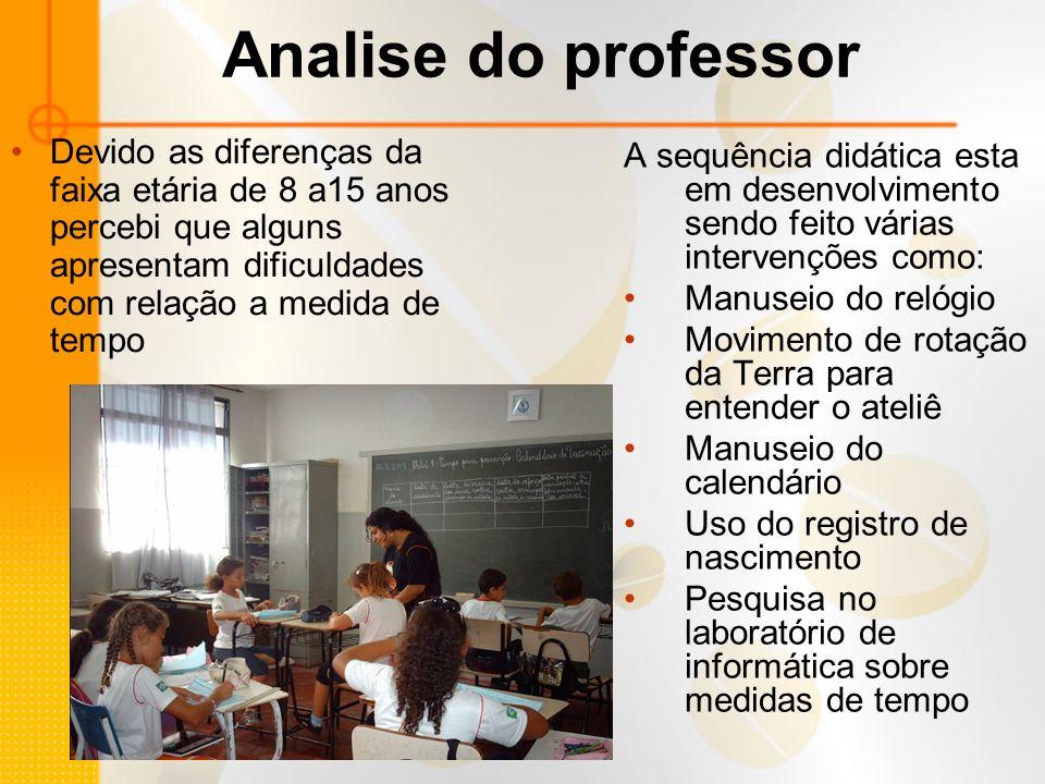 Analise do professor Devido as diferenças da faixa etária de 8 a15 anos percebi que alguns apresentam dificuldades com relação a medida de tempo.