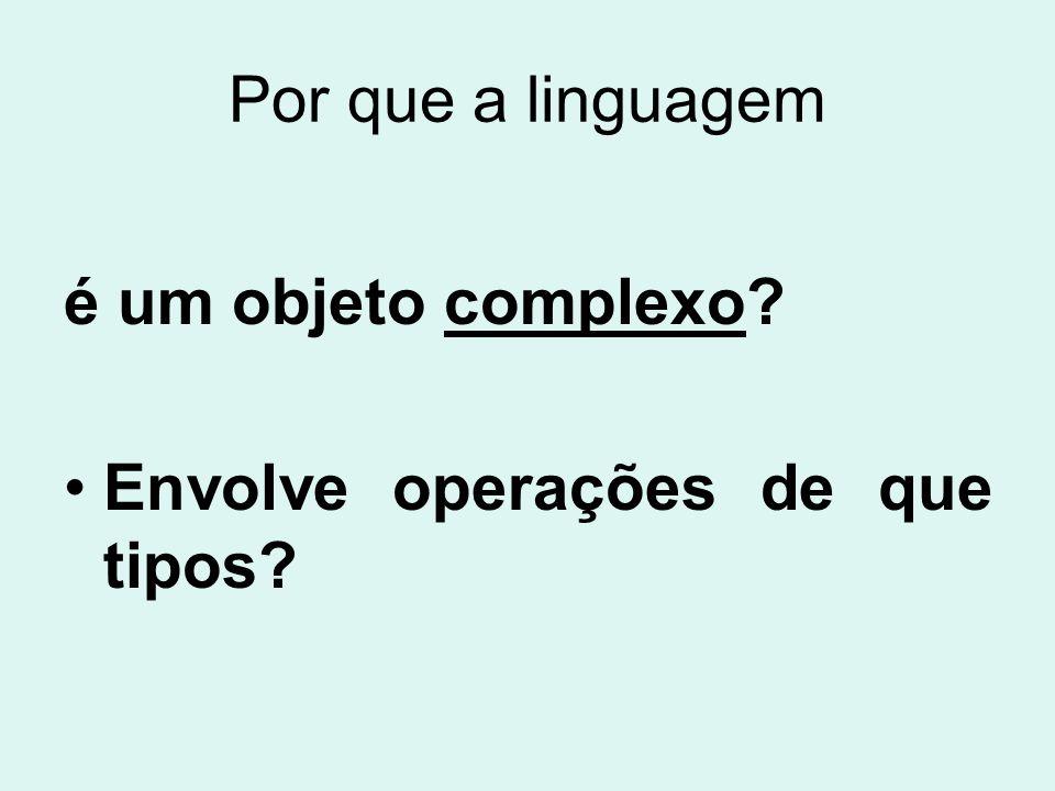 Por que a linguagem é um objeto complexo Envolve operações de que tipos