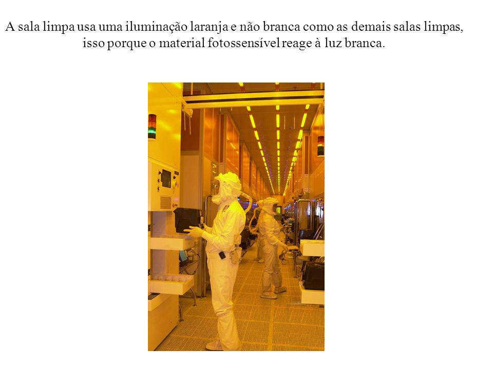 A sala limpa usa uma iluminação laranja e não branca como as demais salas limpas, isso porque o material fotossensível reage à luz branca.
