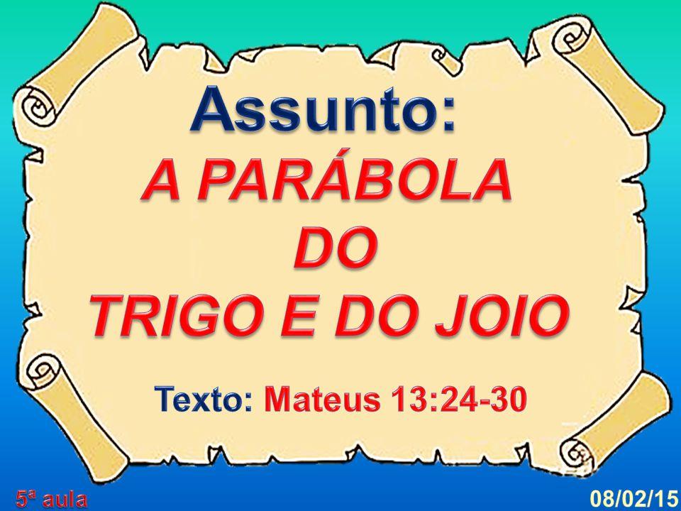 Assunto: A PARÁBOLA DO TRIGO E DO JOIO Texto: Mateus 13:24-30