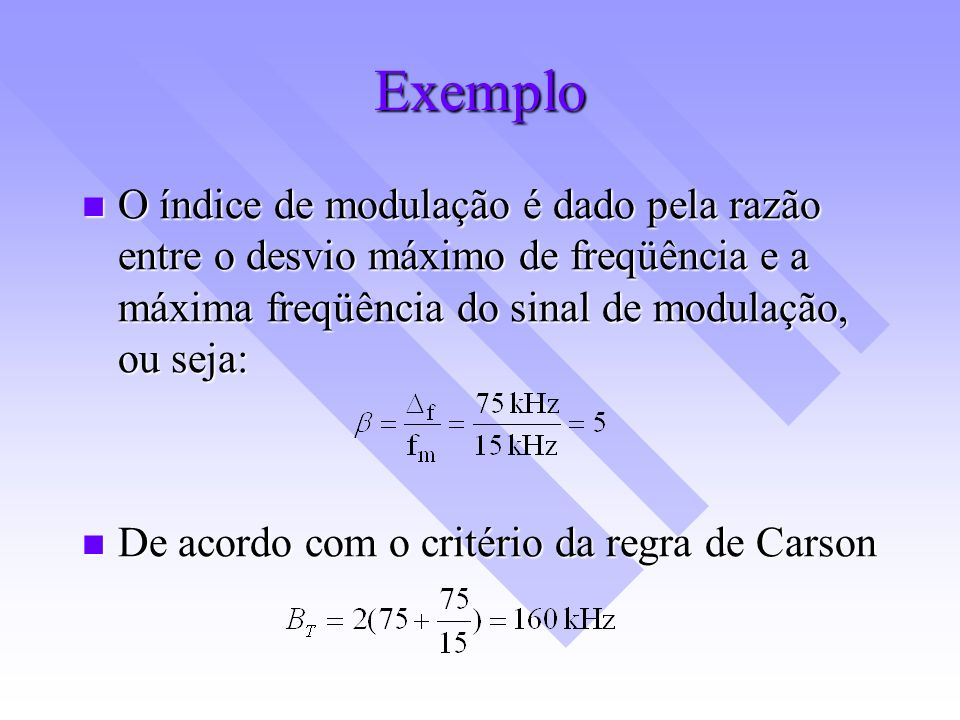Exemplo O índice de modulação é dado pela razão entre o desvio máximo de freqüência e a máxima freqüência do sinal de modulação, ou seja: