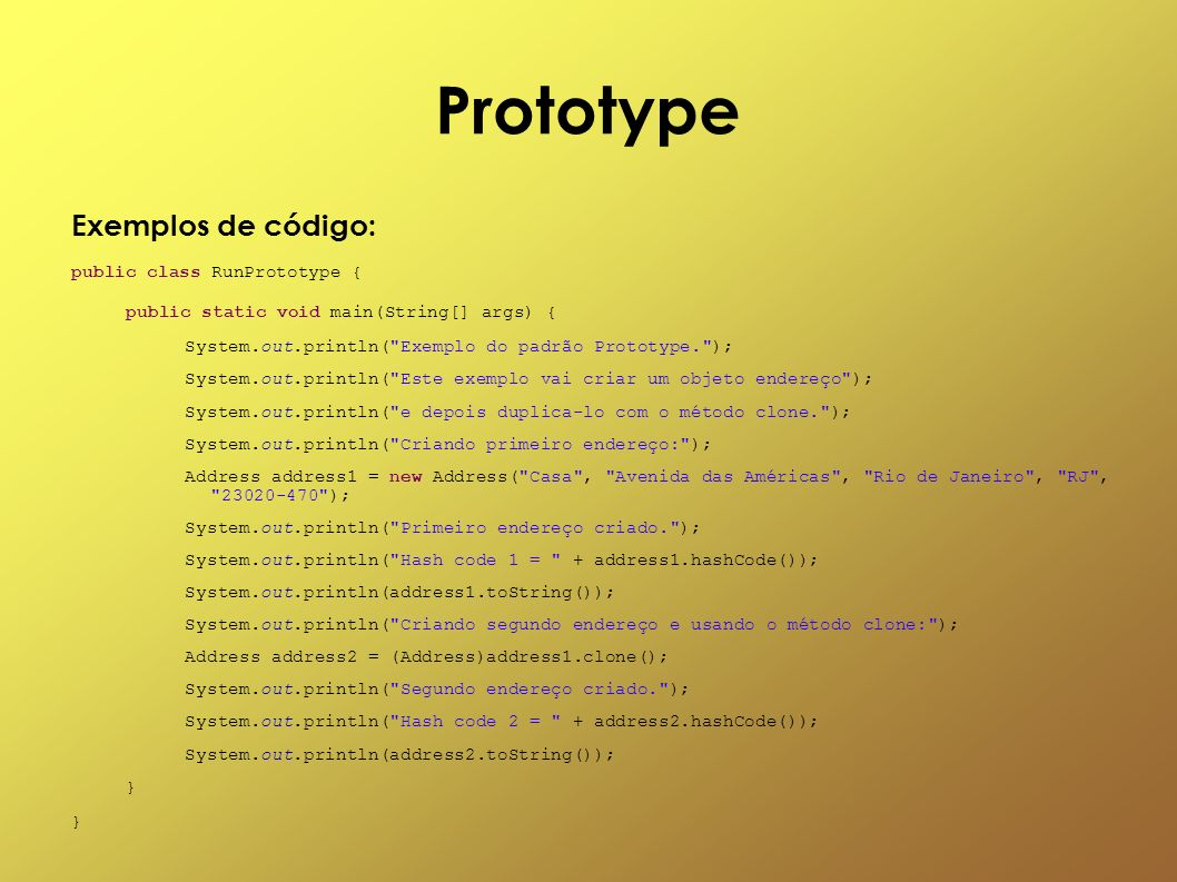 Prototype Exemplos de código: public class RunPrototype {