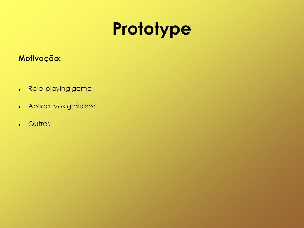 Prototype Motivação: Role-playing game; Aplicativos gráficos; Outros.