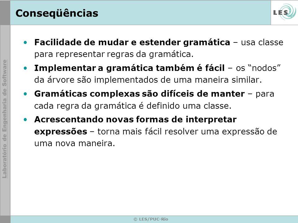 Conseqüências Facilidade de mudar e estender gramática – usa classe para representar regras da gramática.