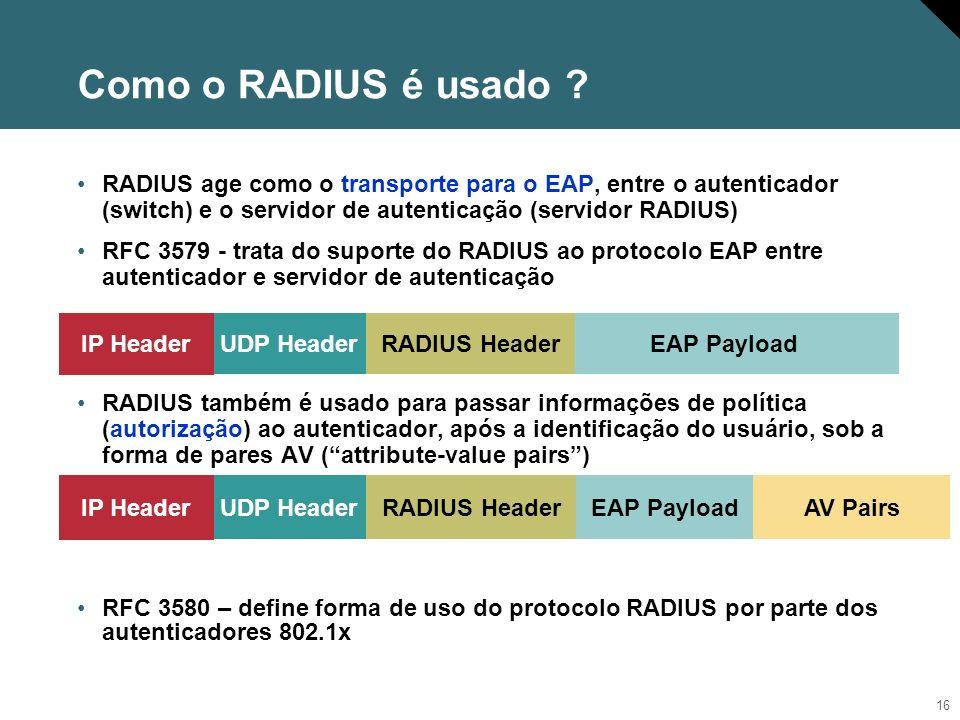 Como o RADIUS é usado RADIUS age como o transporte para o EAP, entre o autenticador (switch) e o servidor de autenticação (servidor RADIUS)