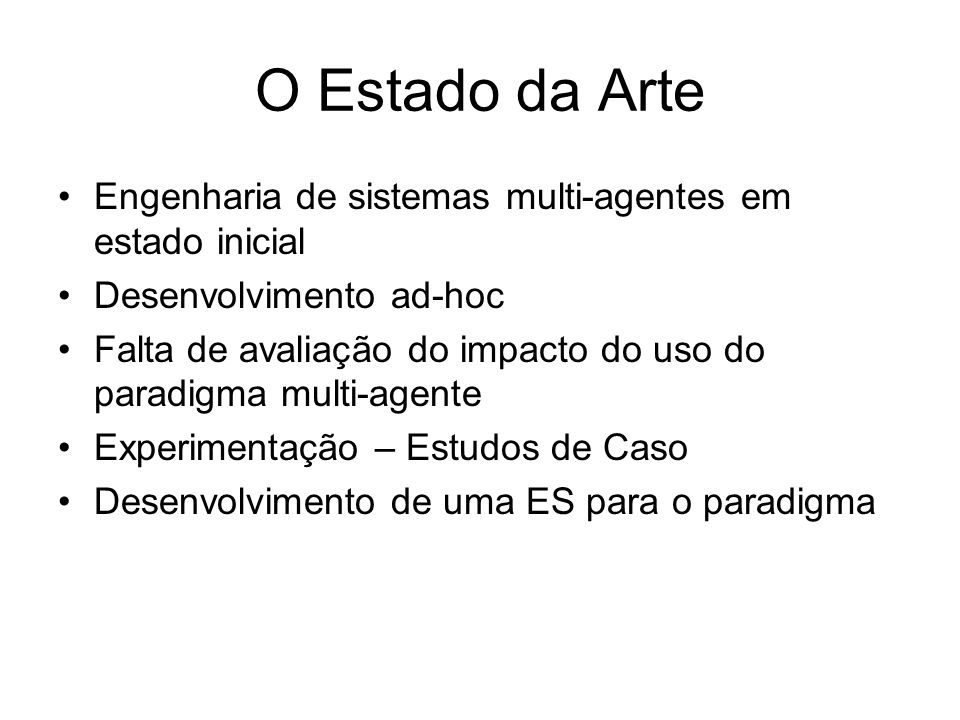 O Estado da Arte Engenharia de sistemas multi-agentes em estado inicial. Desenvolvimento ad-hoc.