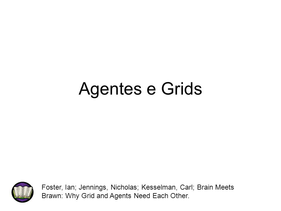 Agentes e Grids Foster, Ian; Jennings, Nicholas; Kesselman, Carl; Brain Meets Brawn: Why Grid and Agents Need Each Other.