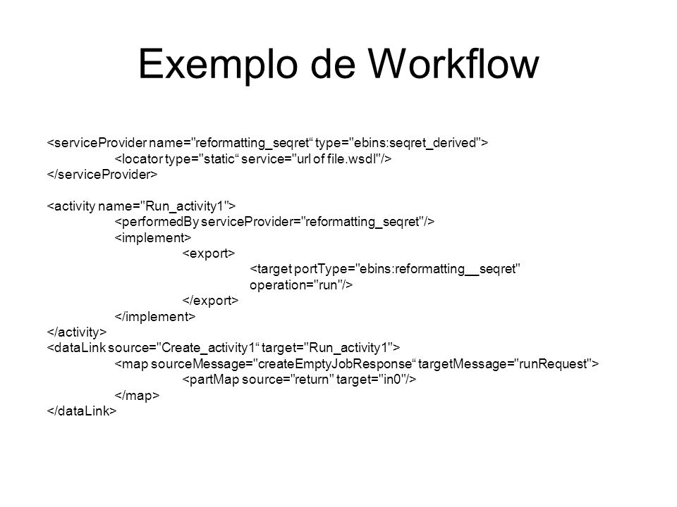 Exemplo de Workflow <serviceProvider name= reformatting_seqret type= ebins:seqret_derived > <locator type= static service= url of file.wsdl />