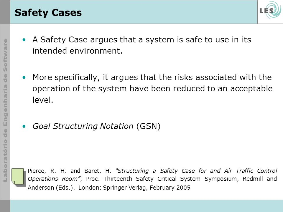 Safety Cases A Safety Case argues that a system is safe to use in its intended environment.