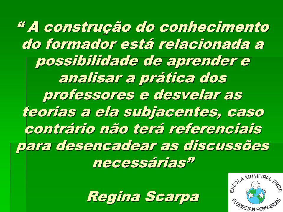 A construção do conhecimento do formador está relacionada a possibilidade de aprender e analisar a prática dos professores e desvelar as teorias a ela subjacentes, caso contrário não terá referenciais para desencadear as discussões necessárias Regina Scarpa