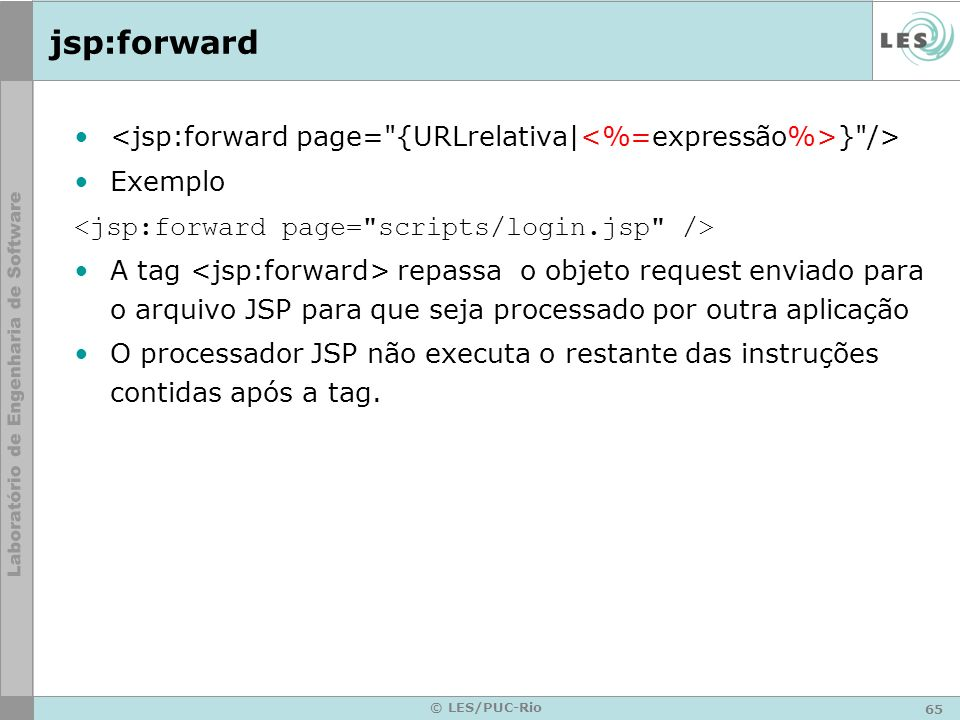 jsp:forward <jsp:forward page= {URLrelativa|<%=expressão%>} /> Exemplo. <jsp:forward page= scripts/login.jsp />