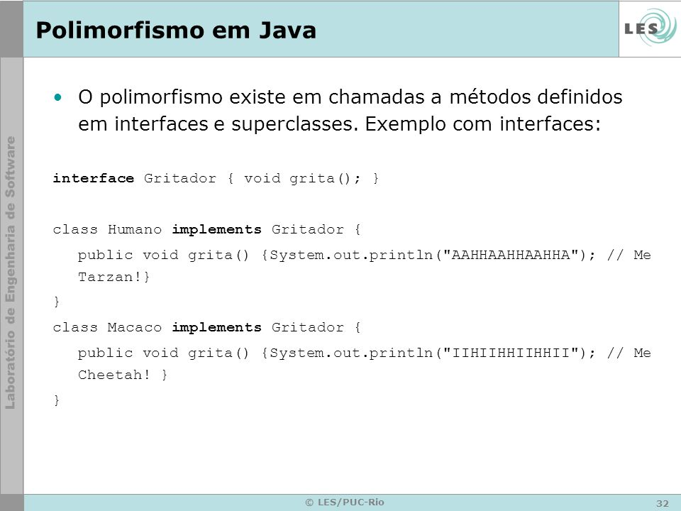 Polimorfismo em Java O polimorfismo existe em chamadas a métodos definidos em interfaces e superclasses. Exemplo com interfaces: