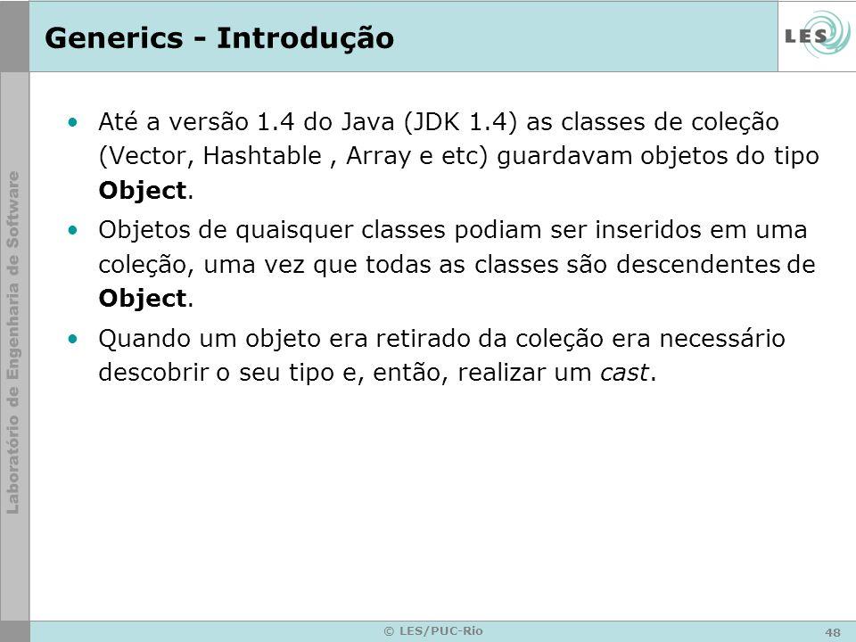 Generics - Introdução Até a versão 1.4 do Java (JDK 1.4) as classes de coleção (Vector, Hashtable , Array e etc) guardavam objetos do tipo Object.