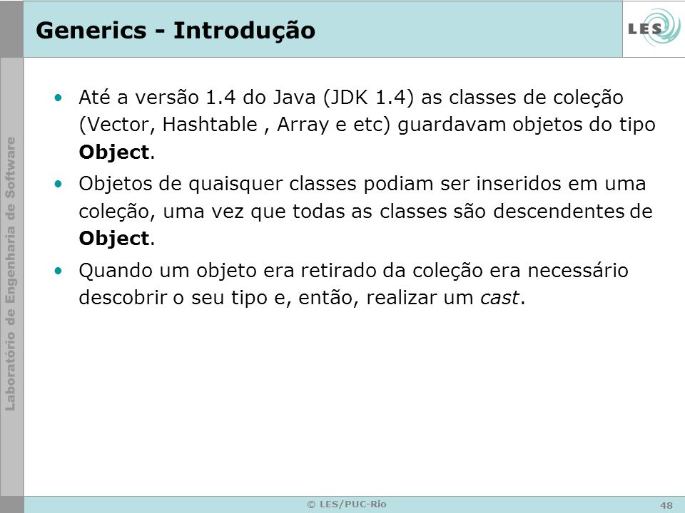 Generics - IntroduçãoAté a versão 1.4 do Java (JDK 1.4) as classes de coleção (Vector, Hashtable , Array e etc) guardavam objetos do tipo Object.