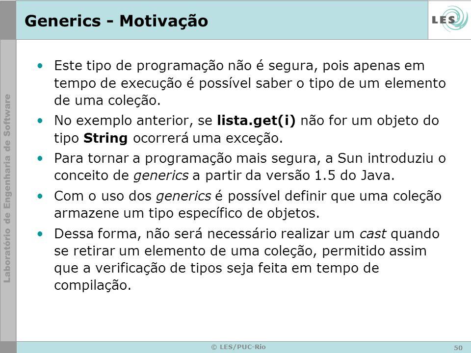 Generics - MotivaçãoEste tipo de programação não é segura, pois apenas em tempo de execução é possível saber o tipo de um elemento de uma coleção.