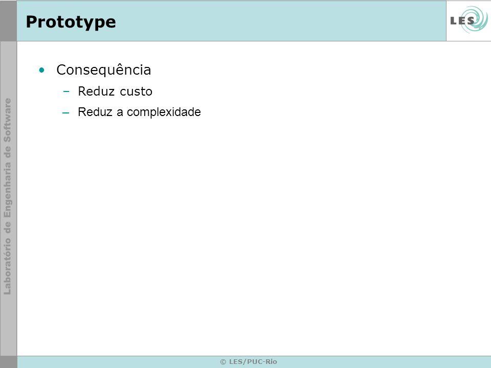 Prototype Consequência Reduz custo Reduz a complexidade © LES/PUC-Rio