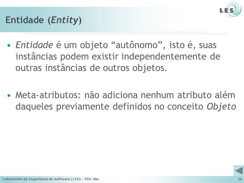 Entidade (Entity) Entidade é um objeto autônomo , isto é, suas instâncias podem existir independentemente de outras instâncias de outros objetos.