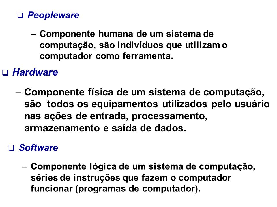 Peopleware Componente humana de um sistema de computação, são indivíduos que utilizam o computador como ferramenta.