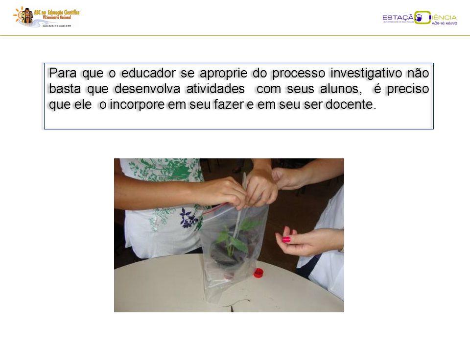 Para que o educador se aproprie do processo investigativo não basta que desenvolva atividades com seus alunos, é preciso que ele o incorpore em seu fazer e em seu ser docente.