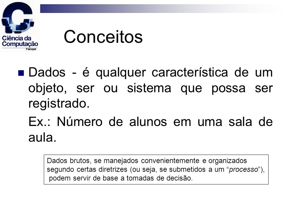 Conceitos Dados - é qualquer característica de um objeto, ser ou sistema que possa ser registrado. Ex.: Número de alunos em uma sala de aula.