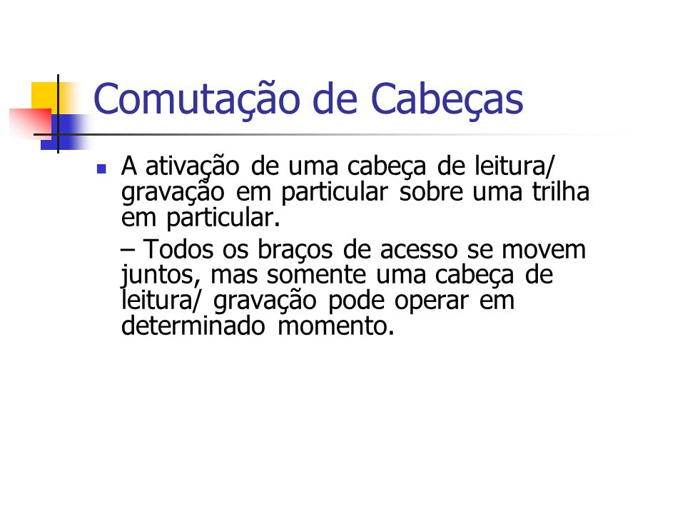 Comutação de CabeçasA ativação de uma cabeça de leitura/ gravação em particular sobre uma trilha em particular.