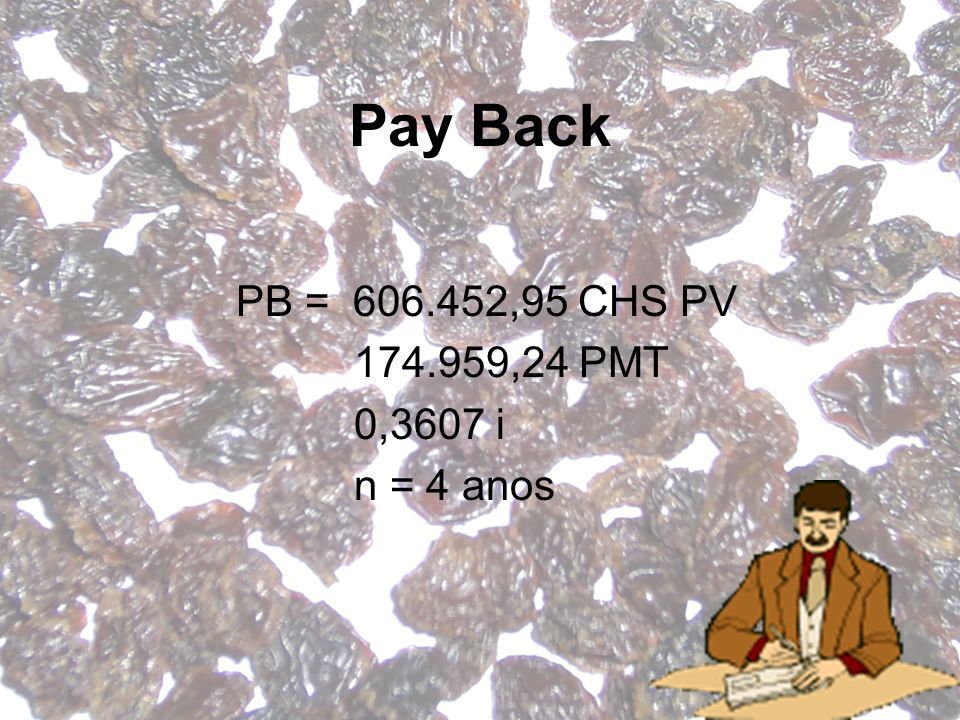 Pay Back PB = 606.452,95 CHS PV 174.959,24 PMT 0,3607 i n = 4 anos