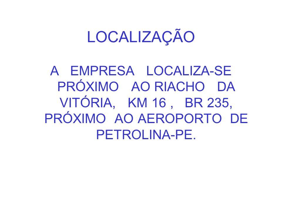 LOCALIZAÇÃO A EMPRESA LOCALIZA-SE PRÓXIMO AO RIACHO DA VITÓRIA, KM 16 , BR 235, PRÓXIMO AO AEROPORTO DE PETROLINA-PE.