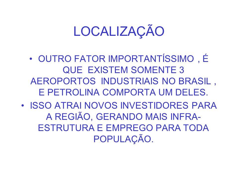 LOCALIZAÇÃO OUTRO FATOR IMPORTANTÍSSIMO , É QUE EXISTEM SOMENTE 3 AEROPORTOS INDUSTRIAIS NO BRASIL , E PETROLINA COMPORTA UM DELES.