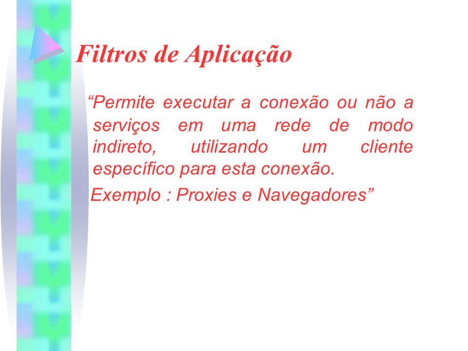 Filtros de Aplicação Permite executar a conexão ou não a serviços em uma rede de modo indireto, utilizando um cliente específico para esta conexão.