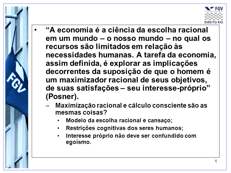 A economia é a ciência da escolha racional em um mundo – o nosso mundo – no qual os recursos são limitados em relação às necessidades humanas. A tarefa da economia, assim definida, é explorar as implicações decorrentes da suposição de que o homem é um maximizador racional de seus objetivos, de suas satisfações – seu interesse-próprio (Posner).