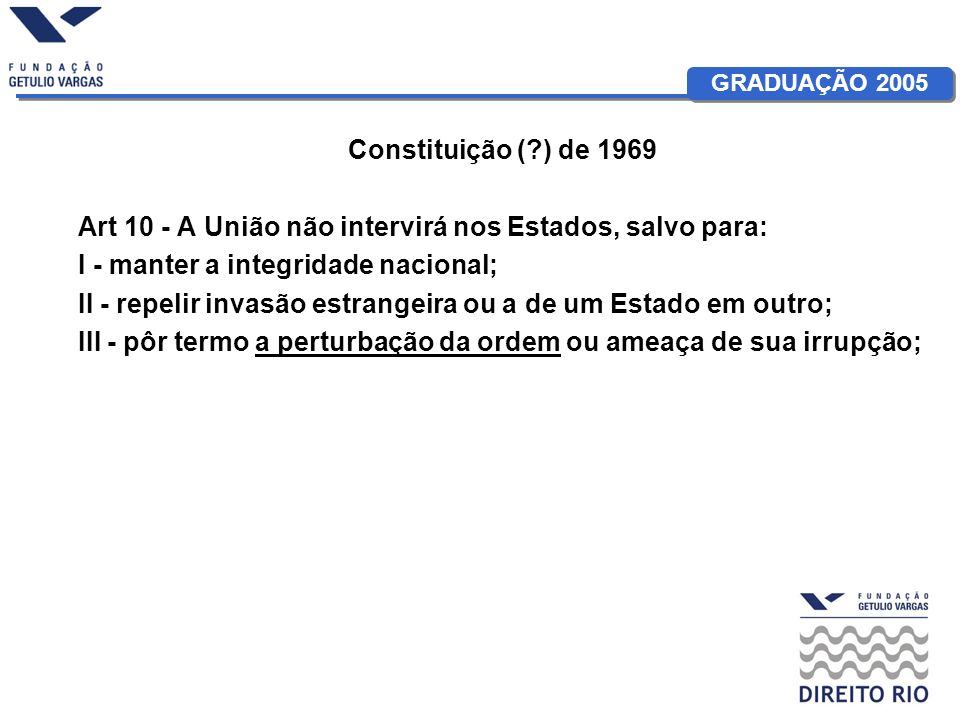 Constituição ( ) de 1969 Art 10 - A União não intervirá nos Estados, salvo para: I - manter a integridade nacional;
