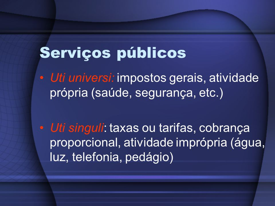Serviços públicos Uti universi: impostos gerais, atividade própria (saúde, segurança, etc.)