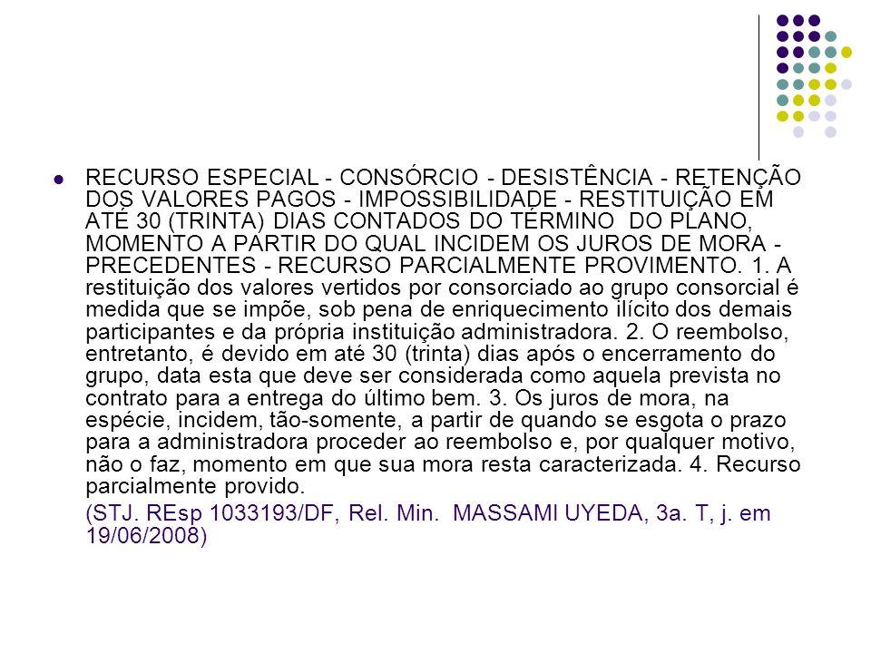 RECURSO ESPECIAL - CONSÓRCIO - DESISTÊNCIA - RETENÇÃO DOS VALORES PAGOS - IMPOSSIBILIDADE - RESTITUIÇÃO EM ATÉ 30 (TRINTA) DIAS CONTADOS DO TÉRMINO DO PLANO, MOMENTO A PARTIR DO QUAL INCIDEM OS JUROS DE MORA - PRECEDENTES - RECURSO PARCIALMENTE PROVIMENTO. 1. A restituição dos valores vertidos por consorciado ao grupo consorcial é medida que se impõe, sob pena de enriquecimento ilícito dos demais participantes e da própria instituição administradora. 2. O reembolso, entretanto, é devido em até 30 (trinta) dias após o encerramento do grupo, data esta que deve ser considerada como aquela prevista no contrato para a entrega do último bem. 3. Os juros de mora, na espécie, incidem, tão-somente, a partir de quando se esgota o prazo para a administradora proceder ao reembolso e, por qualquer motivo, não o faz, momento em que sua mora resta caracterizada. 4. Recurso parcialmente provido.
