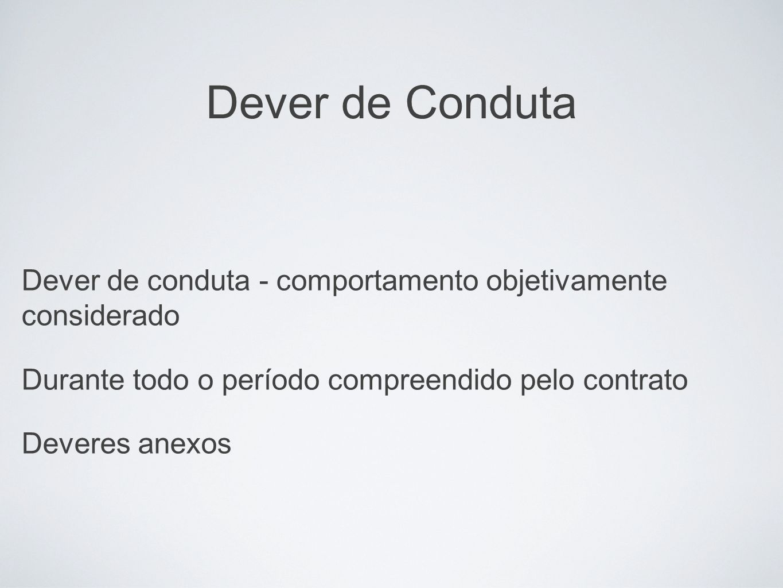 Dever de Conduta Dever de conduta - comportamento objetivamente considerado. Durante todo o período compreendido pelo contrato.