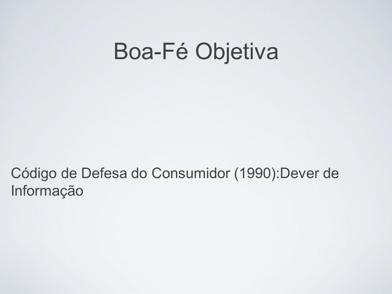 Boa-Fé Objetiva Código de Defesa do Consumidor (1990):Dever de Informação. Informação - compreende tudo.