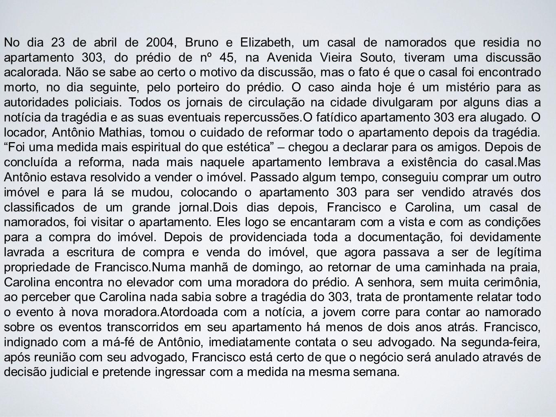 No dia 23 de abril de 2004, Bruno e Elizabeth, um casal de namorados que residia no apartamento 303, do prédio de nº 45, na Avenida Vieira Souto, tiveram uma discussão acalorada.