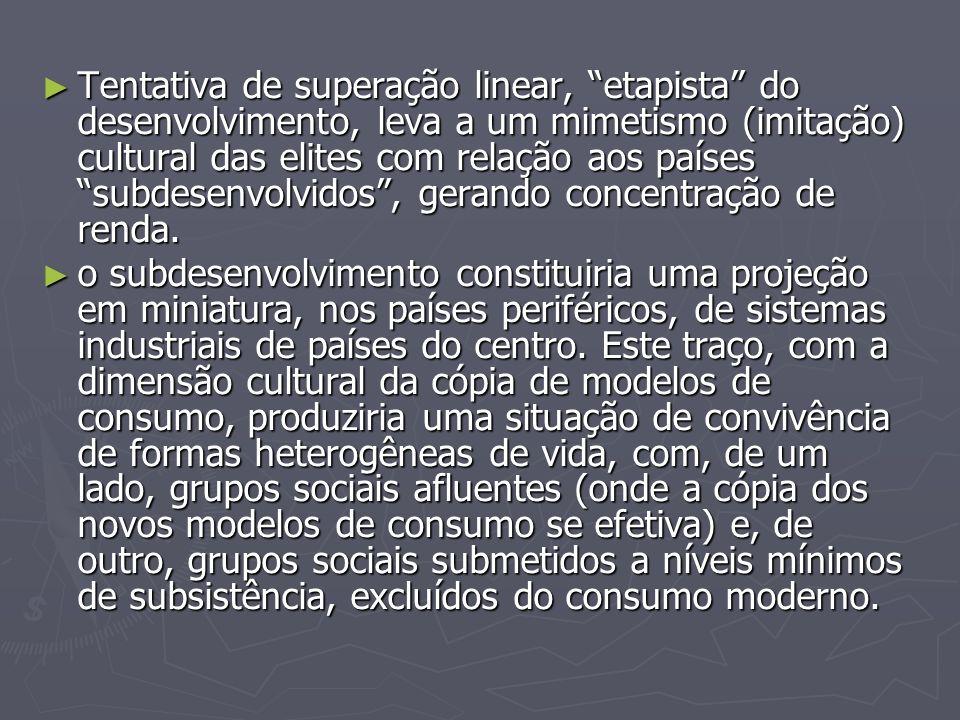 Tentativa de superação linear, etapista do desenvolvimento, leva a um mimetismo (imitação) cultural das elites com relação aos países subdesenvolvidos , gerando concentração de renda.