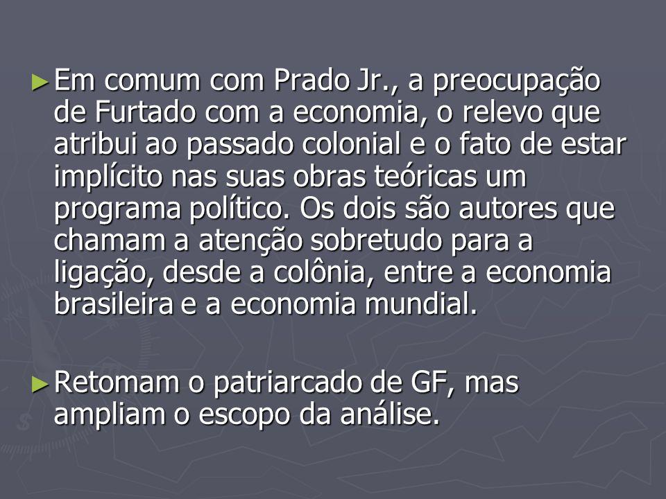 Em comum com Prado Jr., a preocupação de Furtado com a economia, o relevo que atribui ao passado colonial e o fato de estar implícito nas suas obras teóricas um programa político. Os dois são autores que chamam a atenção sobretudo para a ligação, desde a colônia, entre a economia brasileira e a economia mundial.