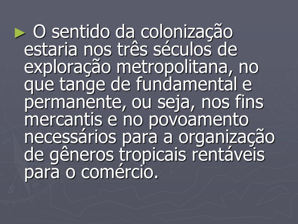 O sentido da colonização estaria nos três séculos de exploração metropolitana, no que tange de fundamental e permanente, ou seja, nos fins mercantis e no povoamento necessários para a organização de gêneros tropicais rentáveis para o comércio.