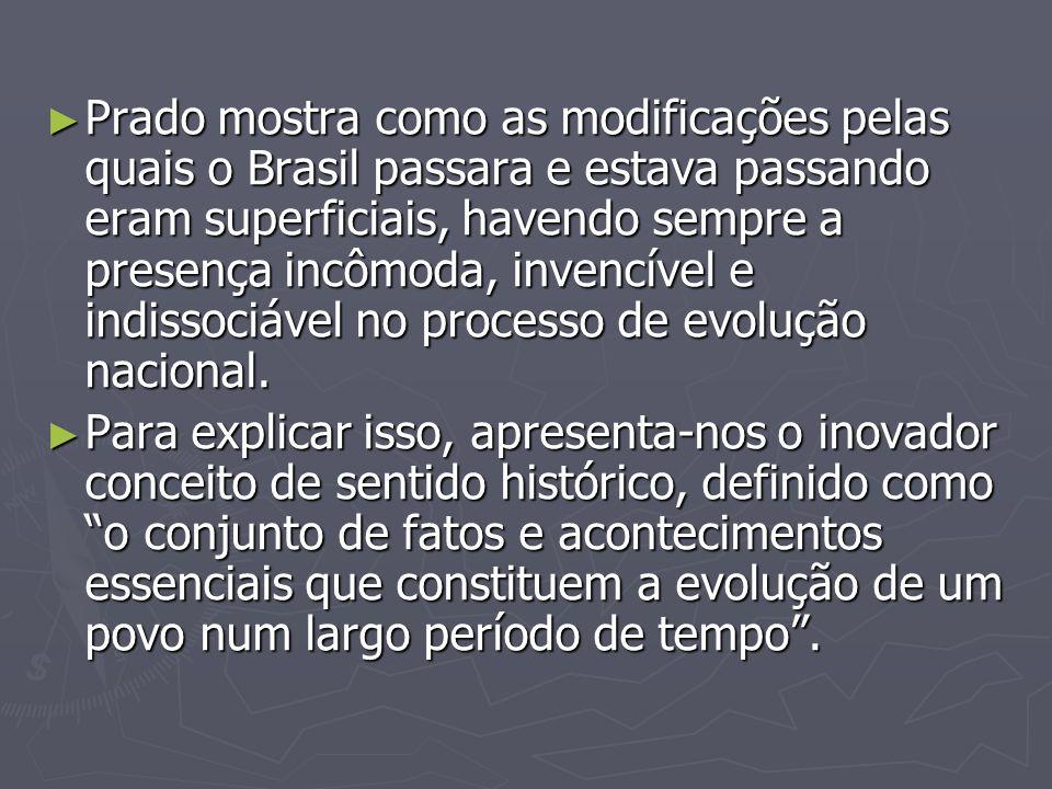 Prado mostra como as modificações pelas quais o Brasil passara e estava passando eram superficiais, havendo sempre a presença incômoda, invencível e indissociável no processo de evolução nacional.