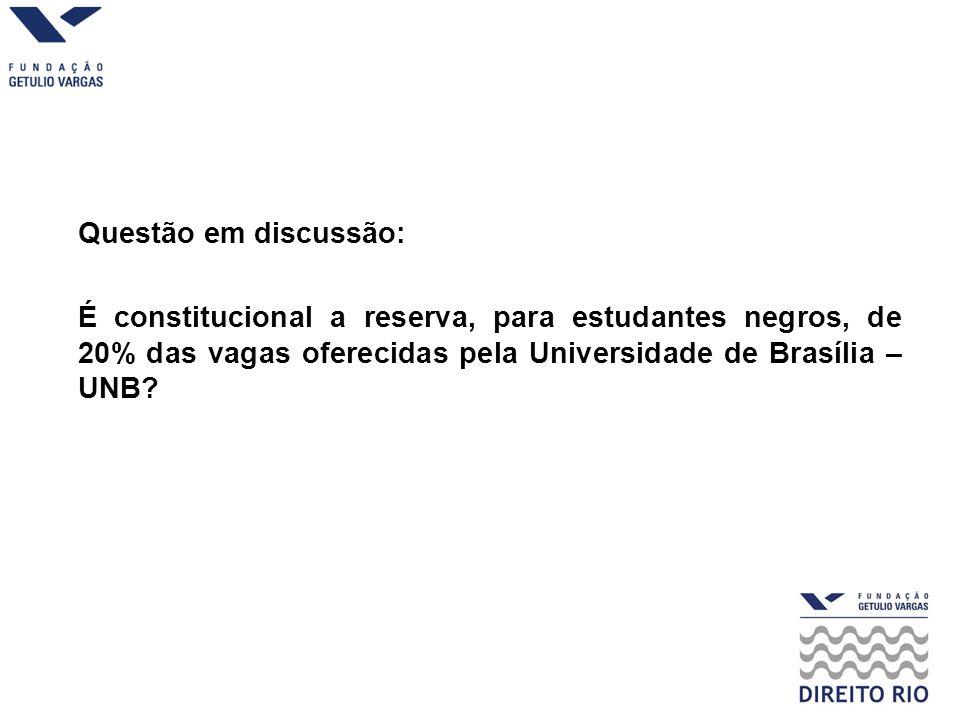 Questão em discussão: É constitucional a reserva, para estudantes negros, de 20% das vagas oferecidas pela Universidade de Brasília – UNB