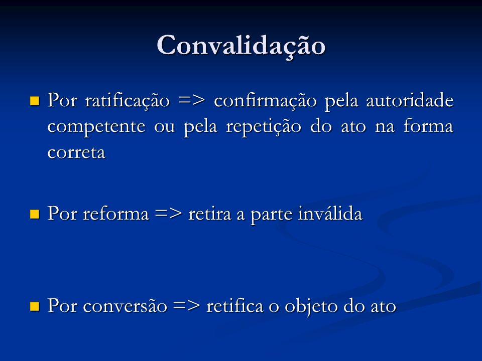 Convalidação Por ratificação => confirmação pela autoridade competente ou pela repetição do ato na forma correta.